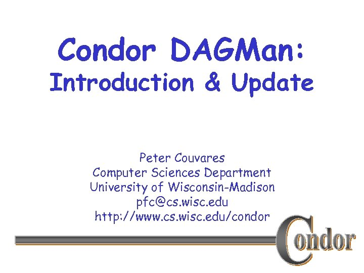 Condor DAGMan: Introduction & Update Peter Couvares Computer Sciences Department University of Wisconsin-Madison pfc@cs.