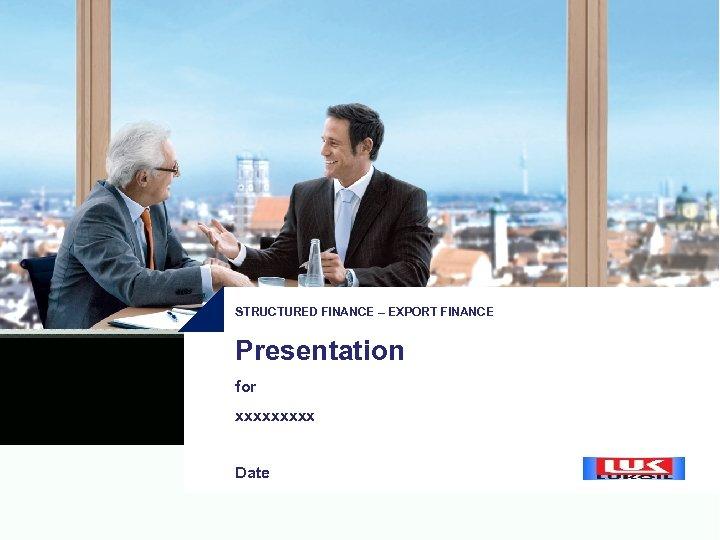 STRUCTURED FINANCE – EXPORT FINANCE Presentation for xxxxx Date