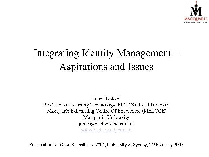 Integrating Identity Management – Aspirations and Issues James Dalziel Professor of Learning Technology, MAMS