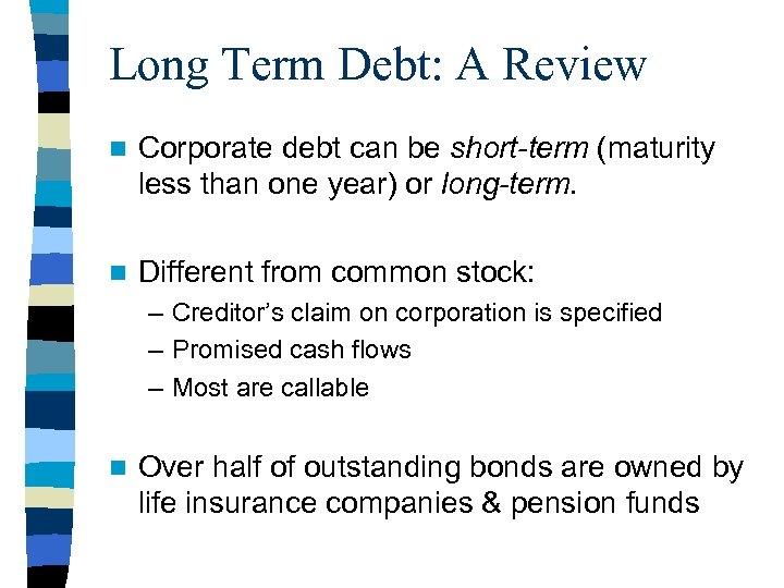 Long Term Debt: A Review n Corporate debt can be short-term (maturity less than