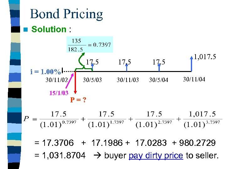 Bond Pricing n Solution : 17. 5 i = 1. 00% 30/11/02 15/1/03 30/5/03