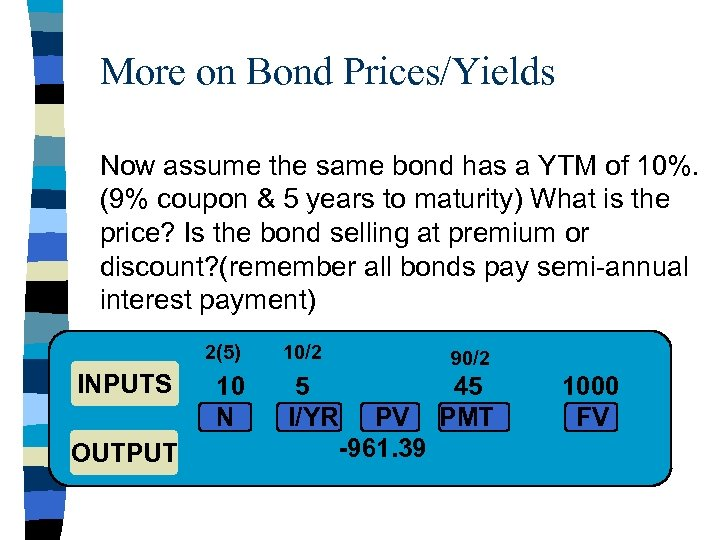 More on Bond Prices/Yields Now assume the same bond has a YTM of 10%.