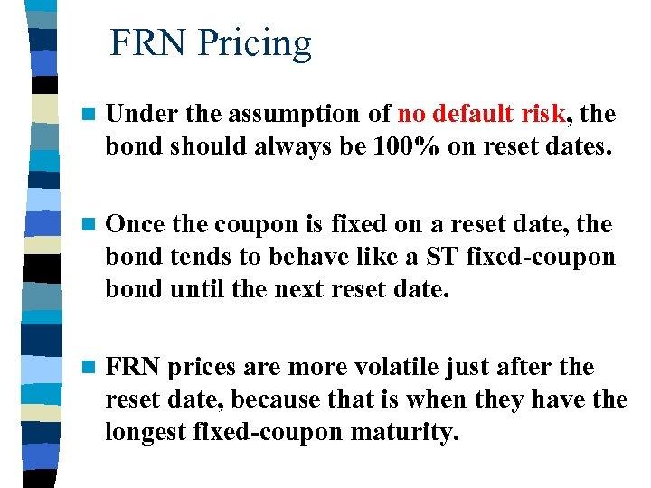 FRN Pricing n Under the assumption of no default risk, the bond should always