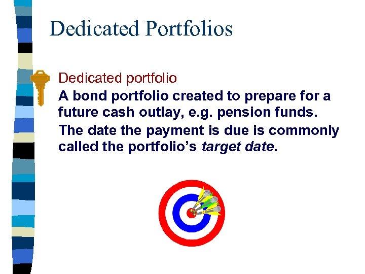 Dedicated Portfolios Dedicated portfolio A bond portfolio created to prepare for a future cash