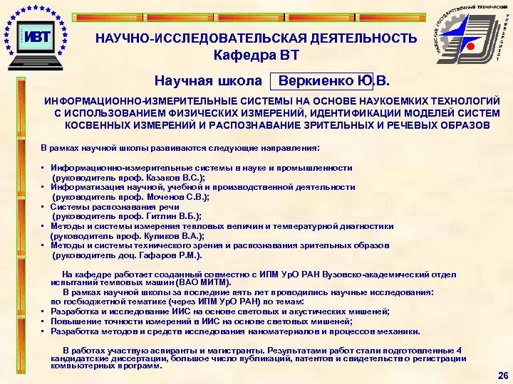 НАУЧНО-ИССЛЕДОВАТЕЛЬСКАЯ ДЕЯТЕЛЬНОСТЬ Кафедра ВТ Научная школа Веркиенко Ю. В. ИНФОРМАЦИОННО-ИЗМЕРИТЕЛЬНЫЕ СИСТЕМЫ НА ОСНОВЕ НАУКОЕМКИХ