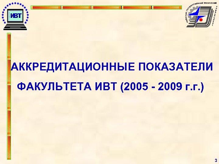 АККРЕДИТАЦИОННЫЕ ПОКАЗАТЕЛИ ФАКУЛЬТЕТА ИВТ (2005 - 2009 г. г. ) 3