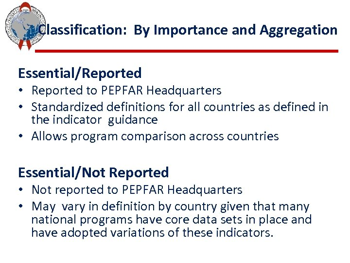 Classification: By Importance and Aggregation Essential/Reported • Reported to PEPFAR Headquarters • Standardized definitions