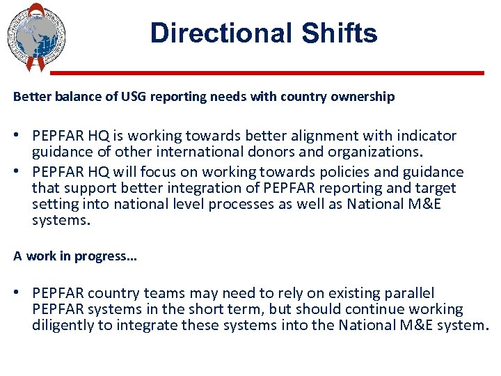 Directional Shifts Better balance of USG reporting needs with country ownership • PEPFAR HQ