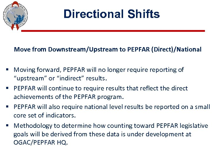 Directional Shifts Move from Downstream/Upstream to PEPFAR (Direct)/National § Moving forward, PEPFAR will no