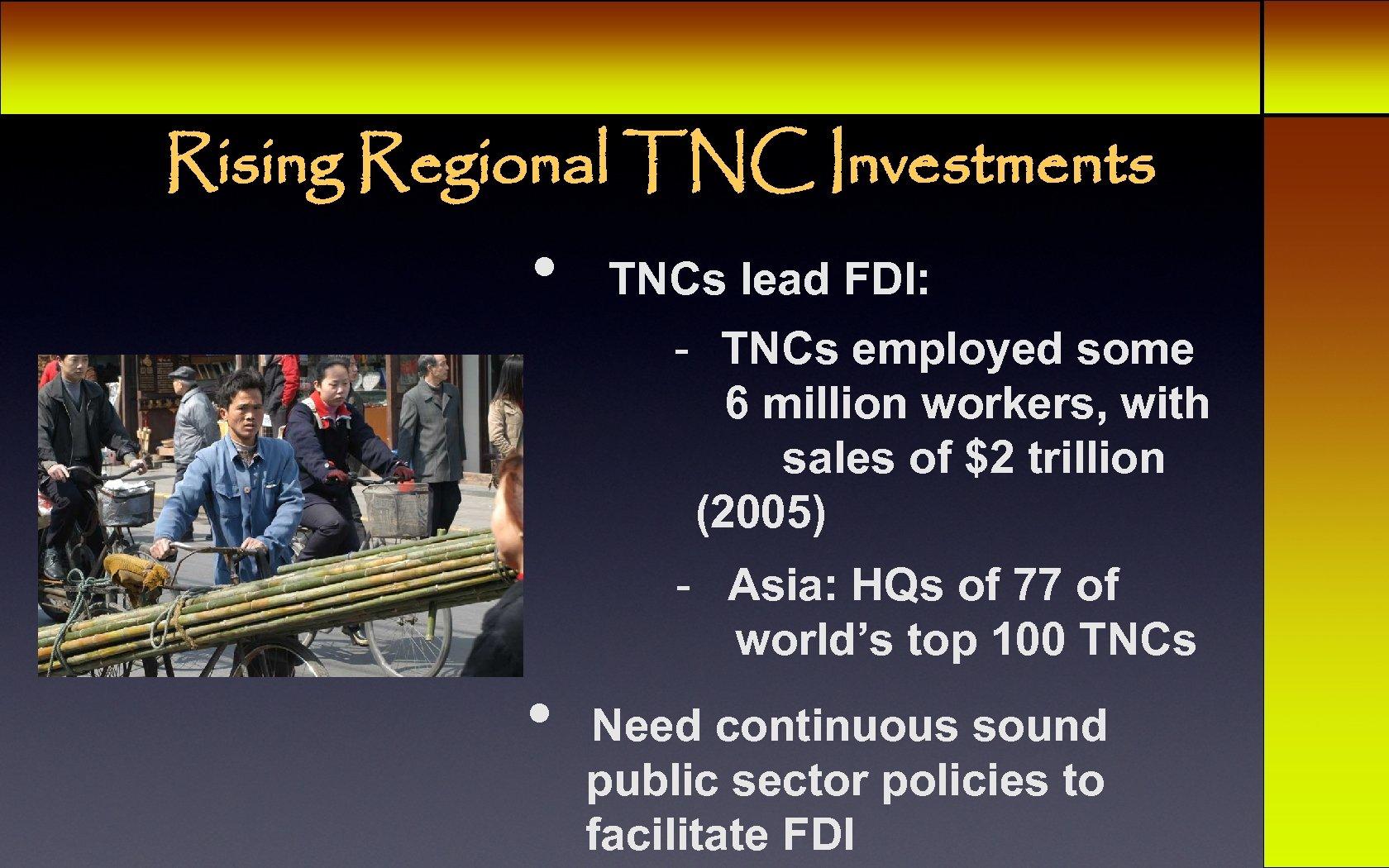 Rising Regional TNC Investments • TNCs lead FDI: - TNCs employed some 6 million