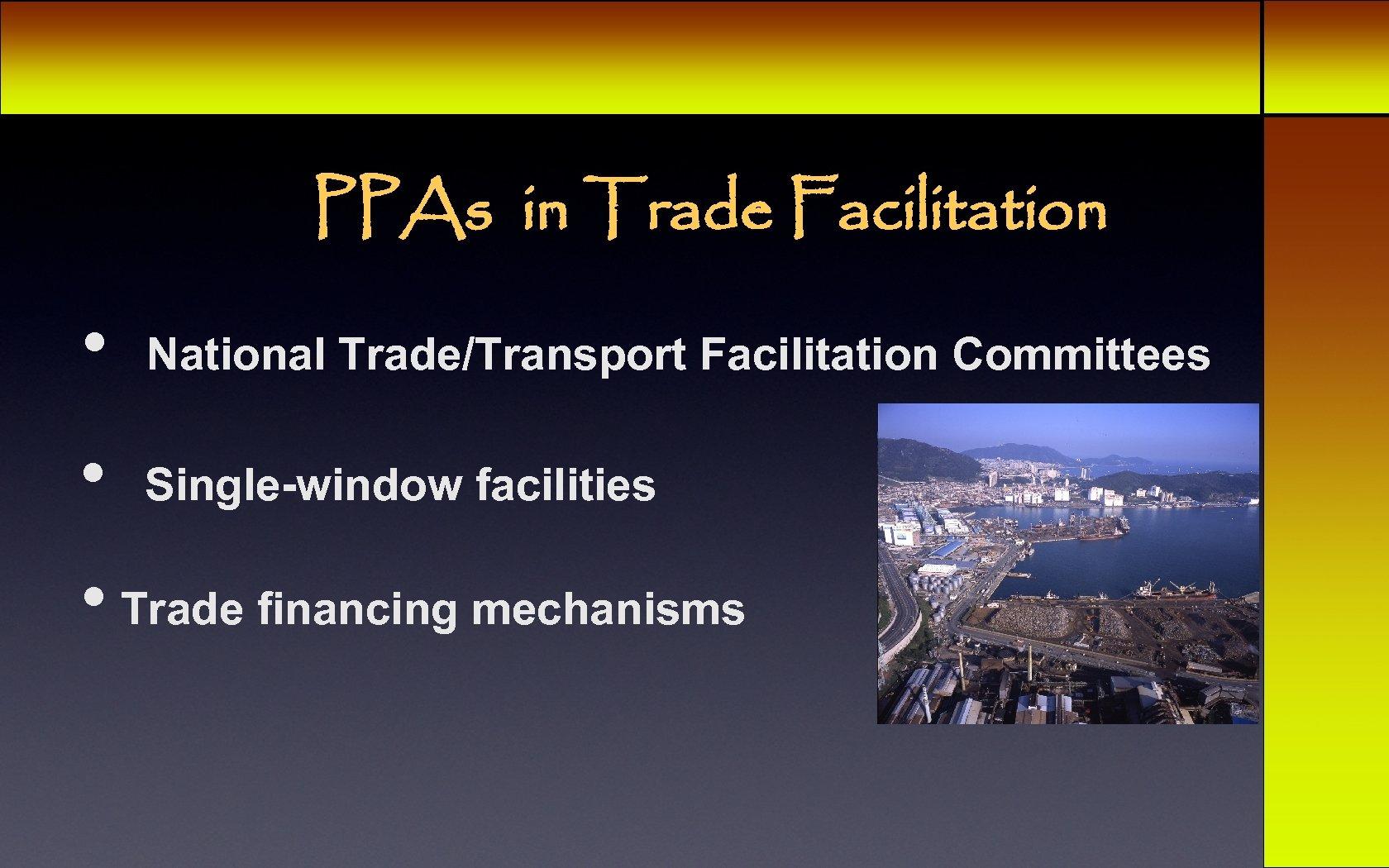 PPAs in Trade Facilitation • National Trade/Transport Facilitation Committees • Single-window facilities • Trade