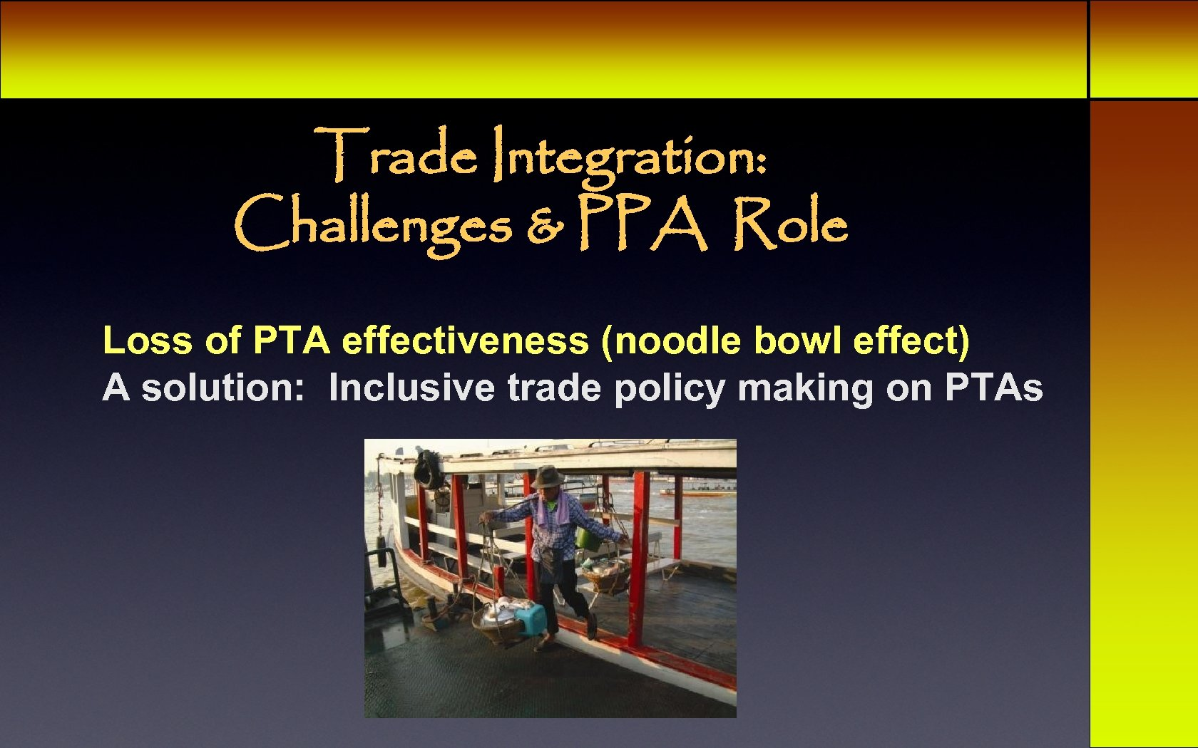 Trade Integration: Challenges & PPA Role Loss of PTA effectiveness (noodle bowl effect) A