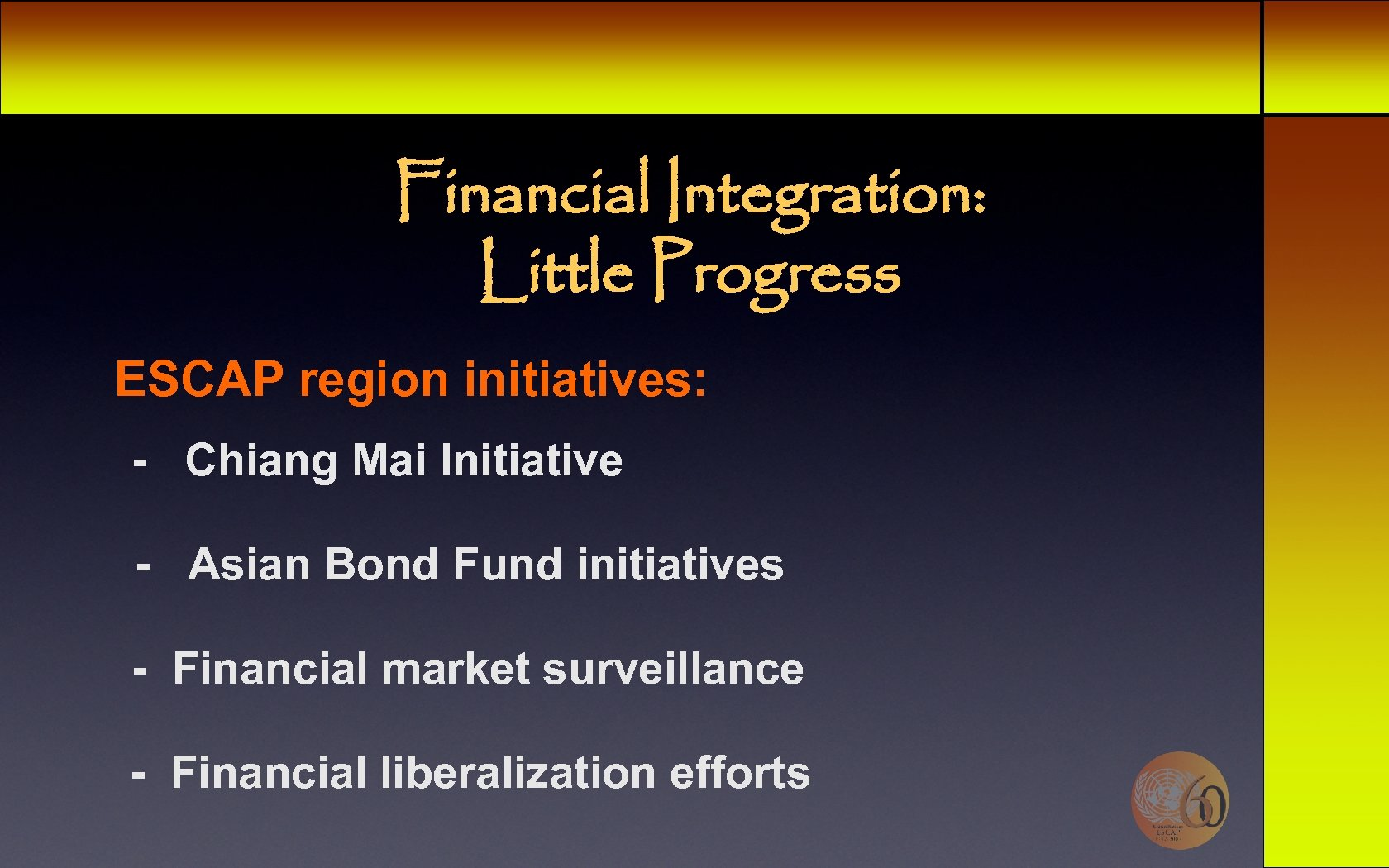 Financial Integration: Little Progress ESCAP region initiatives: - Chiang Mai Initiative - Asian Bond