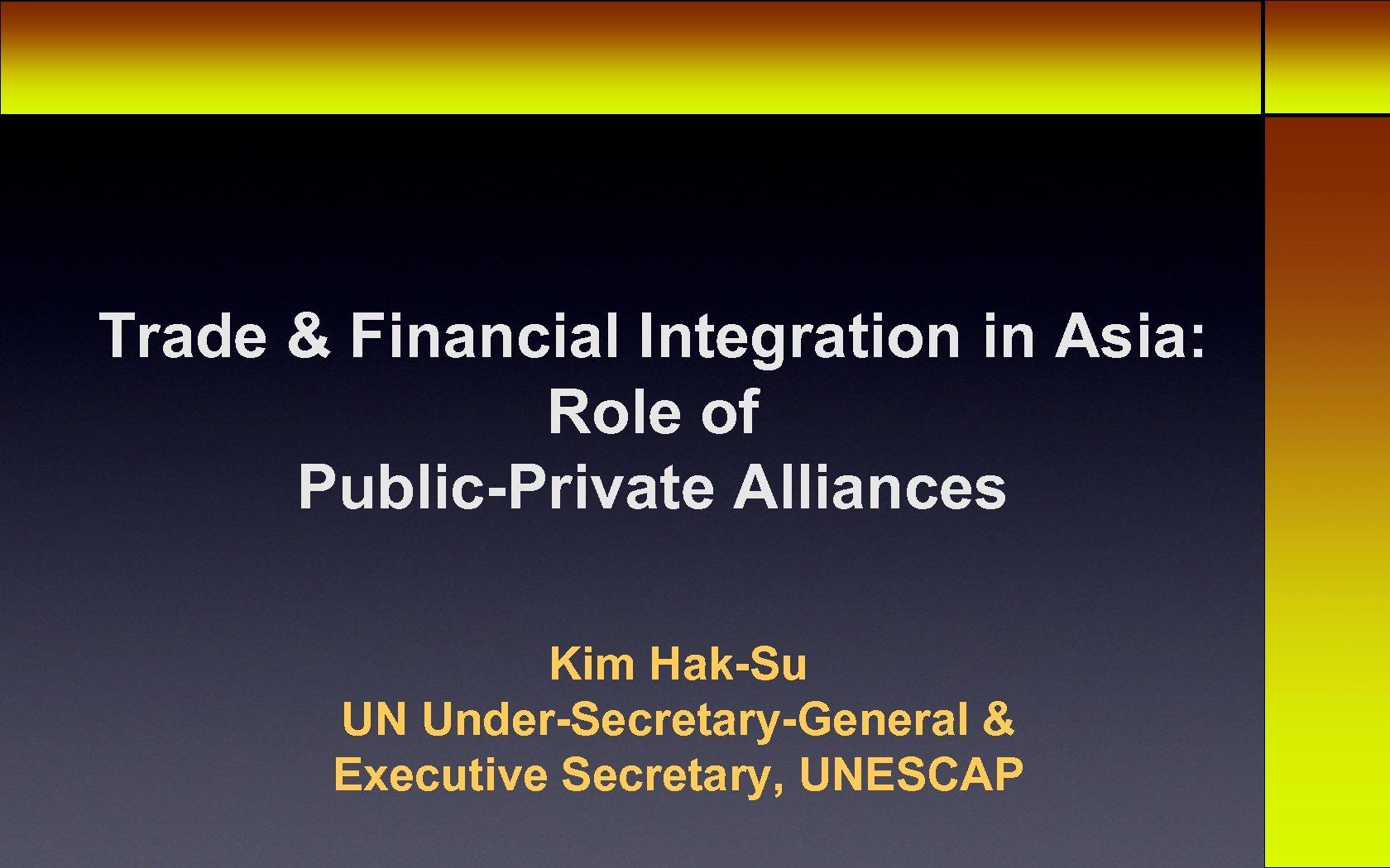 Trade & Financial Integration in Asia: Role of Public-Private Alliances Kim Hak-Su UN Under-Secretary-General