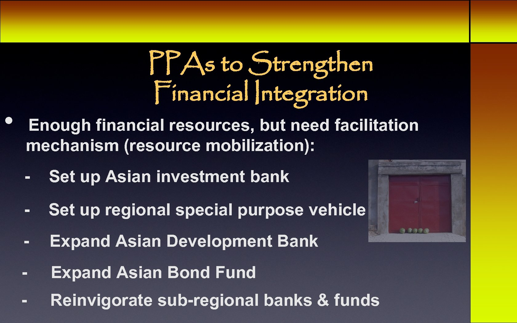 • PPAs to Strengthen Financial Integration Enough financial resources, but need facilitation mechanism