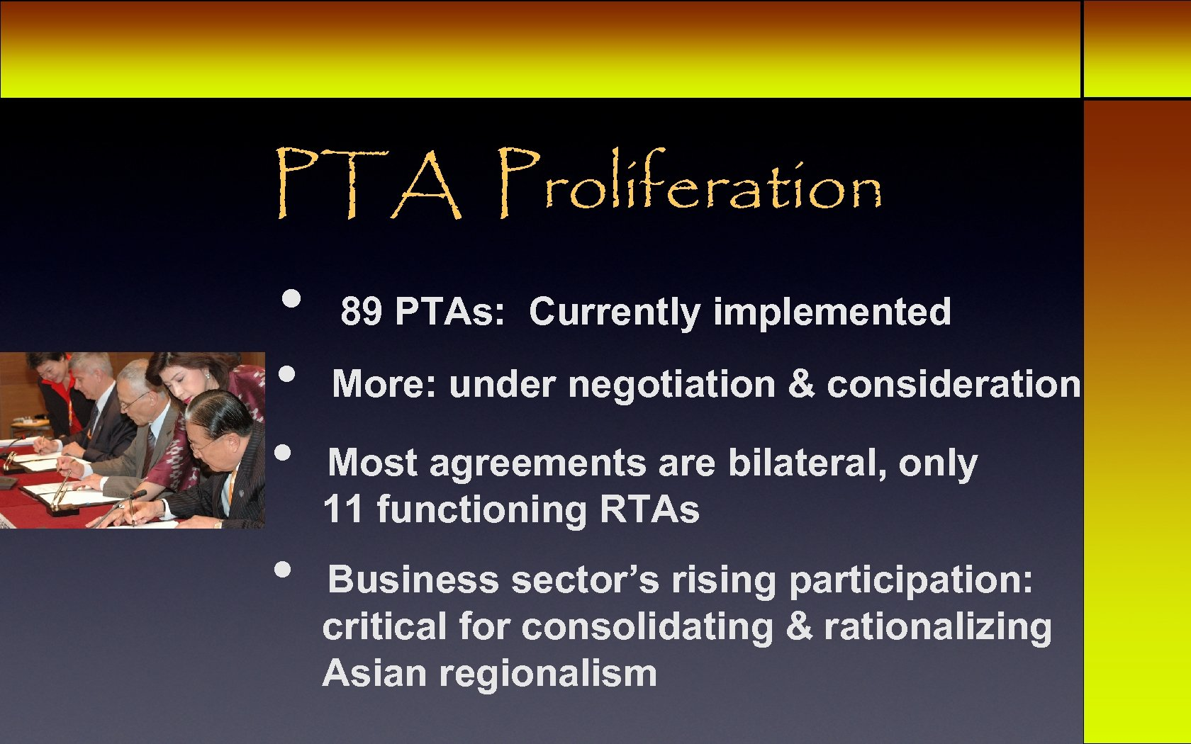 PTA Proliferation • • 89 PTAs: Currently implemented More: under negotiation & consideration Most
