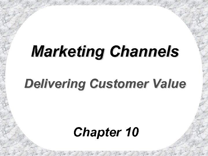 Marketing Channels Delivering Customer Value Chapter 10