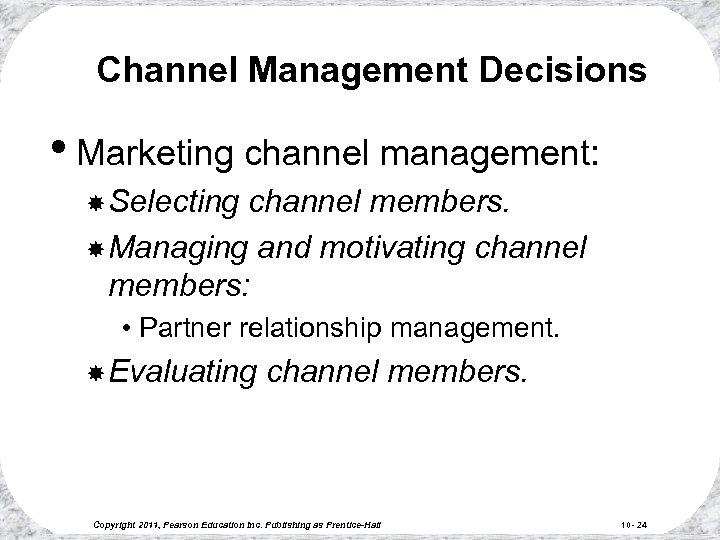 Channel Management Decisions • Marketing channel management: Selecting channel members. Managing and motivating channel