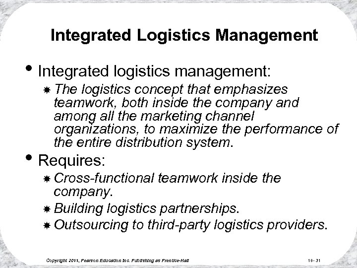 Integrated Logistics Management • Integrated logistics management: The logistics concept that emphasizes teamwork, both