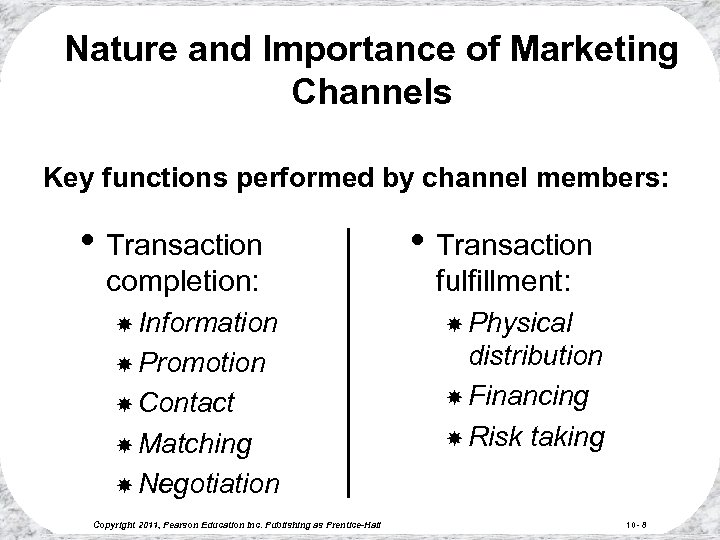 Nature and Importance of Marketing Channels Key functions performed by channel members: • Transaction