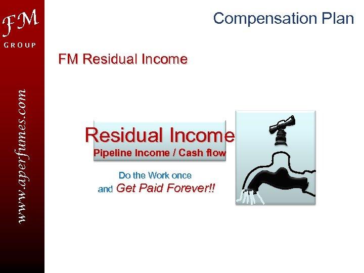 Compensation Plan FM GROUP www. aperfumes. com FM Residual Income Pipeline Income / Cash