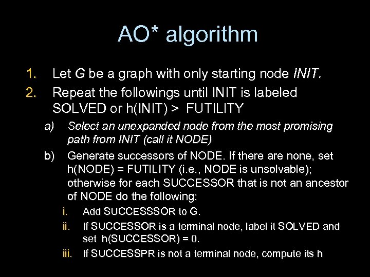 AO* algorithm 1. 2. Let G be a graph with only starting node INIT.