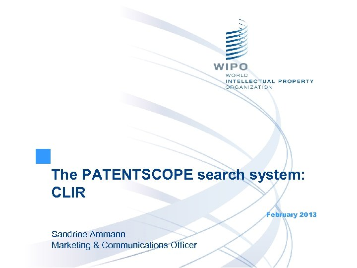 The PATENTSCOPE search system: CLIR February 2013 Sandrine Ammann Marketing & Communications Officer