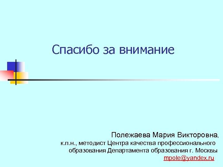 Спасибо за внимание Полежаева Мария Викторовна, к. п. н. , методист Центра качества профессионального