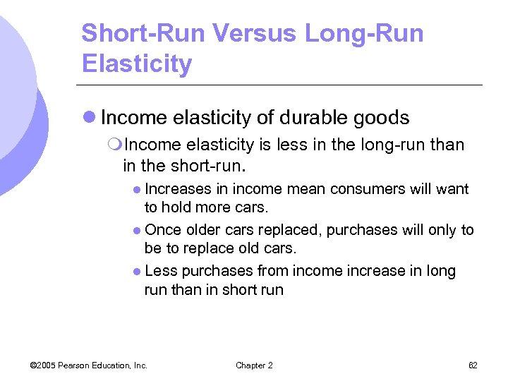 Short-Run Versus Long-Run Elasticity l Income elasticity of durable goods m. Income elasticity is
