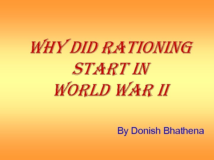 WHY DID RATIONING START IN WORLD WAR II By Donish Bhathena