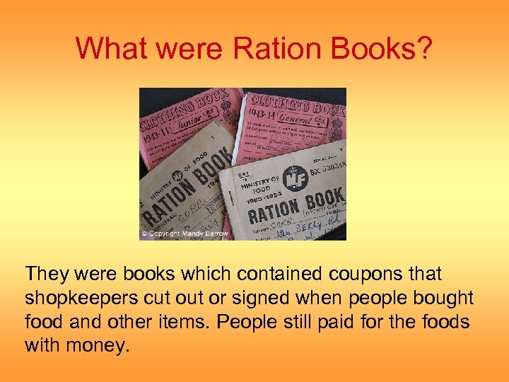What were Ration Books? They were books which contained coupons that shopkeepers cut or