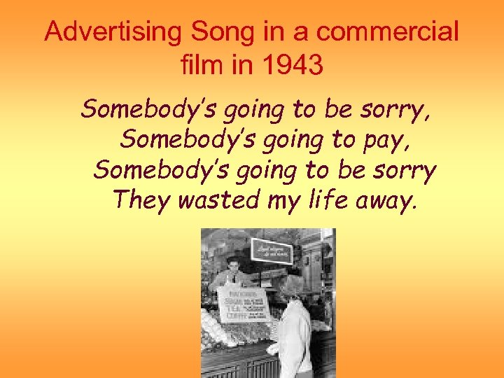 Advertising Song in a commercial film in 1943 Somebody's going to be sorry, Somebody's