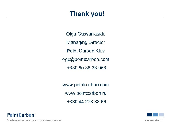 Thank you! Olga Gassan-zade Managing Director Point Carbon Kiev ogz@pointcarbon. com +380 50 38