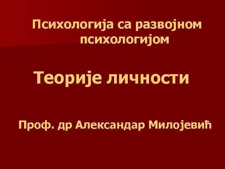 Психологија са развојном психологијом Теорије личности Проф. др Александар Милојевић