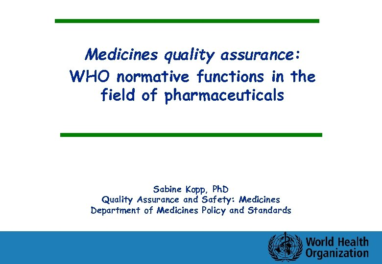Medicines quality assurance: WHO normative functions in the field of pharmaceuticals Sabine Kopp, Ph.