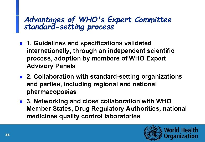 Advantages of WHO's Expert Committee standard-setting process n 1. Guidelines and specifications validated internationally,