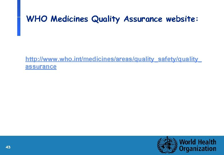 WHO Medicines Quality Assurance website: http: //www. who. int/medicines/areas/quality_safety/quality_ assurance 43