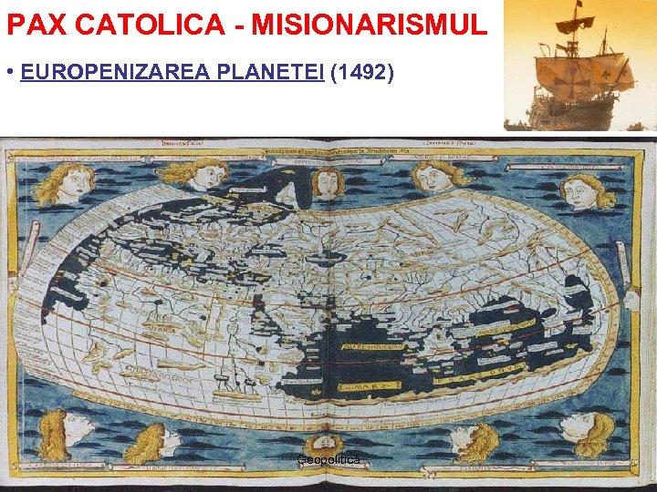 PAX CATOLICA - MISIONARISMUL • EUROPENIZAREA PLANETEI (1492) Geopolitică