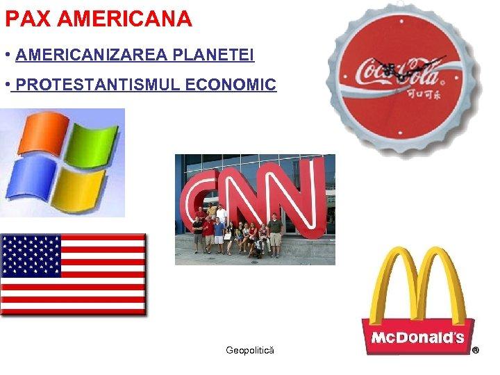 PAX AMERICANA • AMERICANIZAREA PLANETEI • PROTESTANTISMUL ECONOMIC Geopolitică
