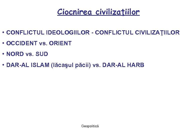 Ciocnirea civilizaţiilor • CONFLICTUL IDEOLOGIILOR - CONFLICTUL CIVILIZAŢIILOR • OCCIDENT vs. ORIENT • NORD