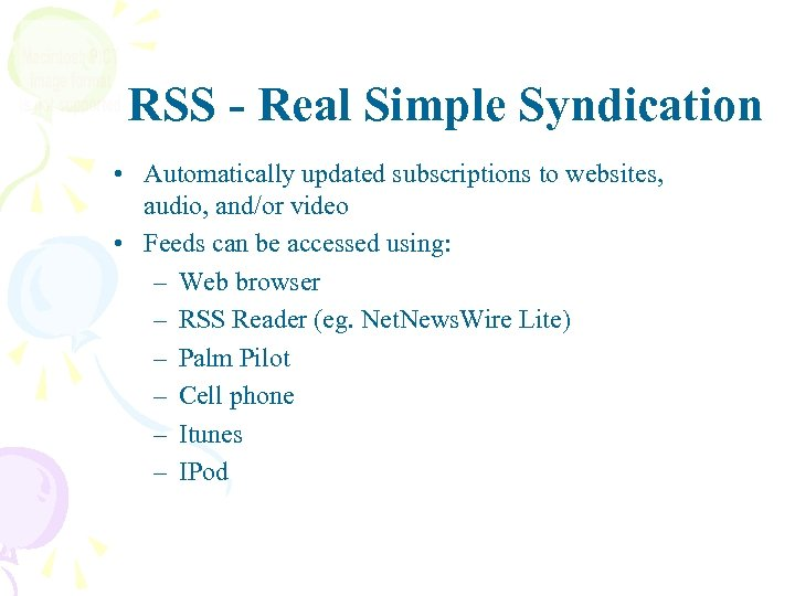 RSS - Real Simple Syndication • Automatically updated subscriptions to websites, audio, and/or video