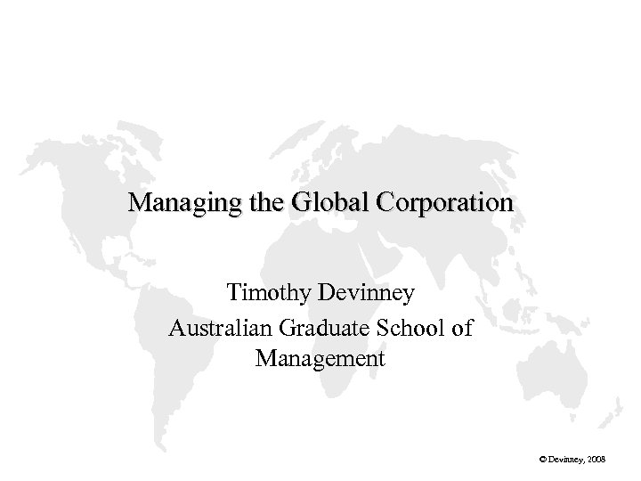 Managing the Global Corporation Timothy Devinney Australian Graduate School of Management © Devinney, 2008