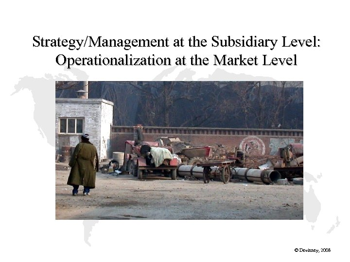 Strategy/Management at the Subsidiary Level: Operationalization at the Market Level © Devinney, 2008