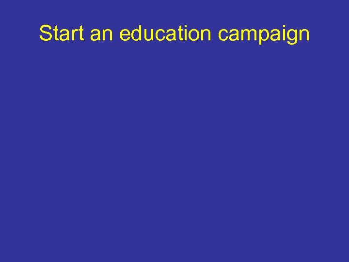 Start an education campaign
