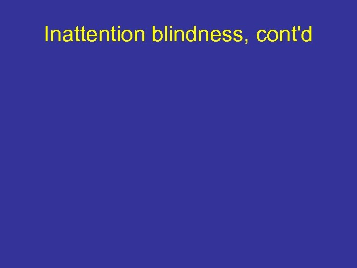 Inattention blindness, cont'd
