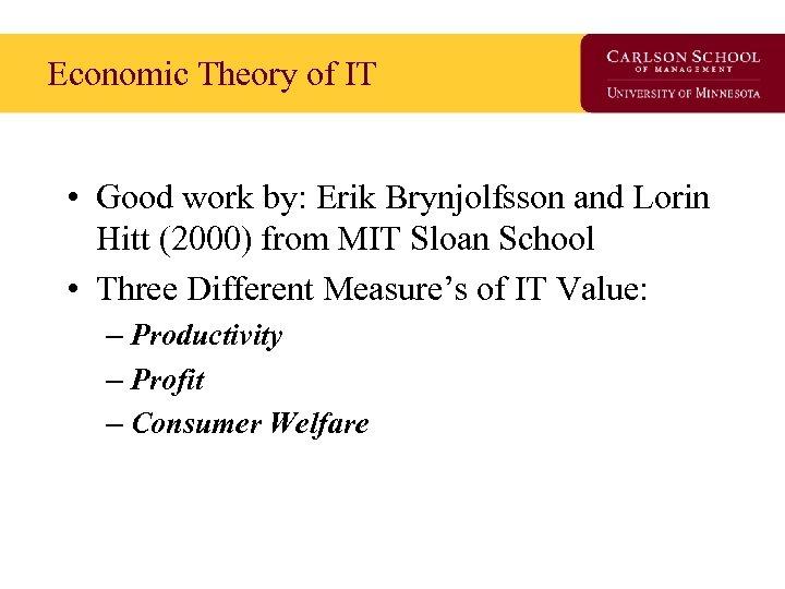 Economic Theory of IT • Good work by: Erik Brynjolfsson and Lorin Hitt (2000)