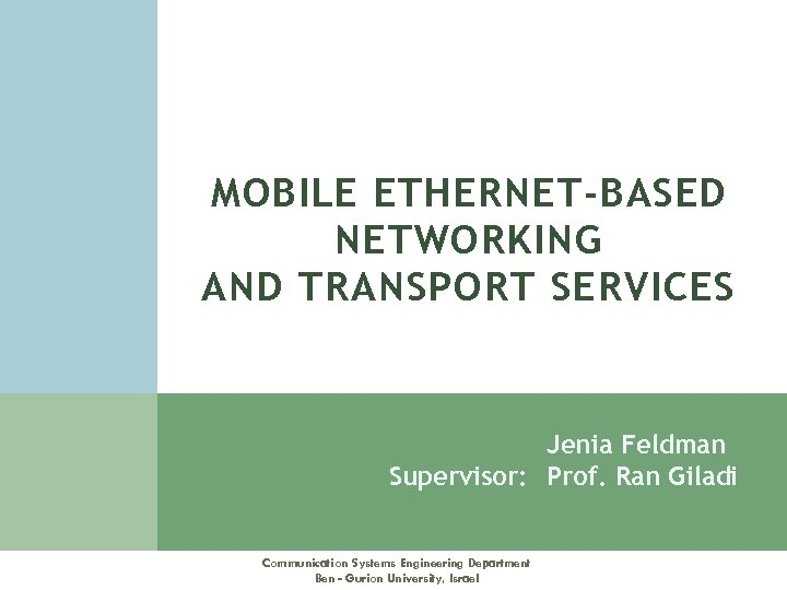 MOBILE ETHERNET-BASED NETWORKING AND TRANSPORT SERVICES Jenia Feldman Supervisor: Prof. Ran Giladi Communication Systems