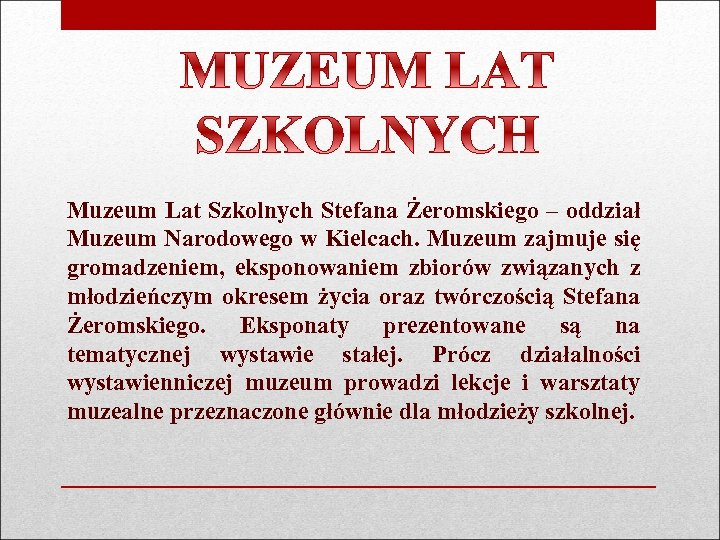 Muzeum Lat Szkolnych Stefana Żeromskiego – oddział Muzeum Narodowego w Kielcach. Muzeum zajmuje się