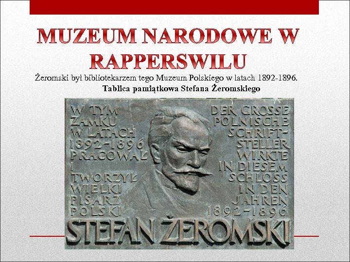 Żeromski był bibliotekarzem tego Muzeum Polskiego w latach 1892 -1896. Tablica pamiątkowa Stefana Żeromskiego