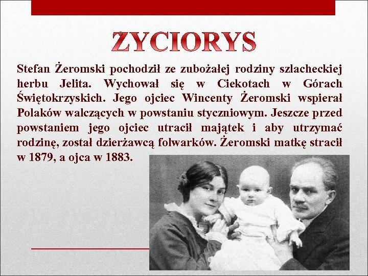 Stefan Żeromski pochodził ze zubożałej rodziny szlacheckiej herbu Jelita. Wychował się w Ciekotach w